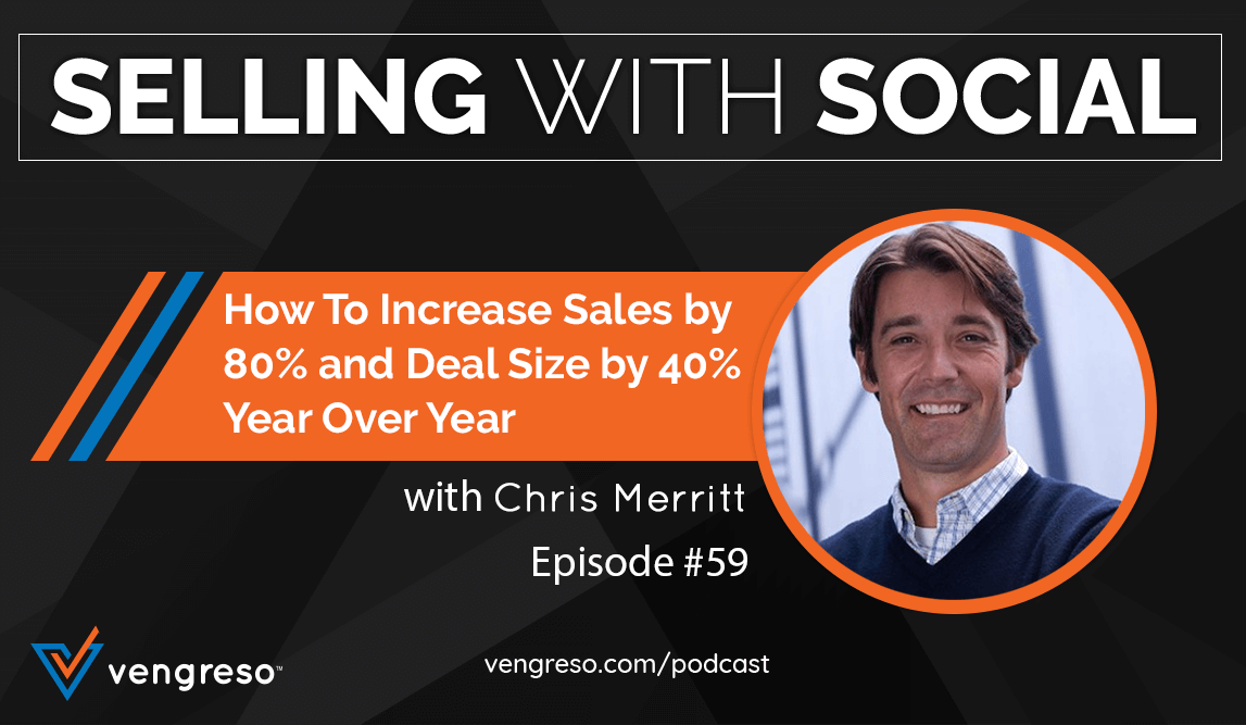 How To Increase Sales by 80% and Deal Size by 40% Year Over Year with Chris Merritt, Episode #59